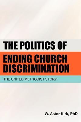 The Politics of Ending Church Discrimination: The United Methodist Story W. Astor Kirk