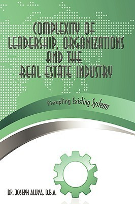 Complexity of Leadership, Organizations and the Real Estate Industry: Disrupting Existing Systems Joseph Aluya