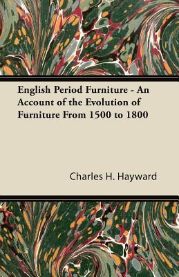 English Period Furniture - An Account of the Evolution of Furniture from 1500 to 1800 Charles H. Hayward