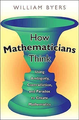 How Mathematicians Think: Using Ambiguity, Contradiction, and Paradox to Create Mathematics William Byers