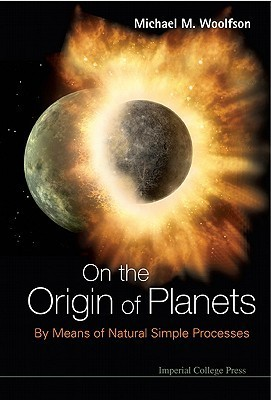 On the Origin of Planets: By Means of Natural Simple Processes  by  Michael Mark Woolfson