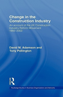 Change in the Construction Industry: An Account of the UK Construction Industry Reform Movement 1993-2003 David M. Adamson