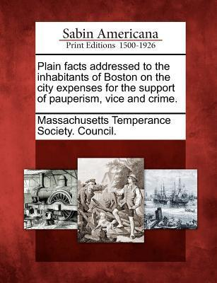 Plain Facts Addressed to the Inhabitants of Boston on the City Expenses for the Support of Pauperism, Vice and Crime.  by  Massachusetts Temperance Society Counci