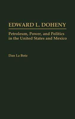 Edward L. Doheny: Petroleum, Power, and Politics in the United States and Mexico  by  Dan La Botz