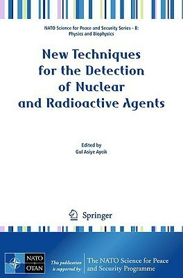 New Techniques For The Detection Of Nuclear And Radioactive Agents (Nato Science For Peace And Security Series B: Physics And Biophysics) Gul Asiye Aycik