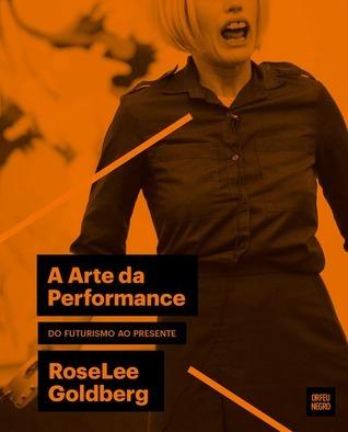A Arte da Performance - do Futurismo ao Presente  by  Roselee Goldberg