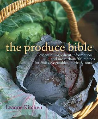 The Produce Bible: Essential Ingredient Information and More Than 200 Recipes for Fruits, Vegetables, Herbs & Nuts Leanne Kitchen
