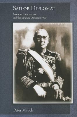 Sailor Diplomat: Nomura Kichisaburo and the Japanese-American War  by  Peter Mauch