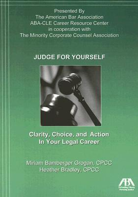 Judge for Yourself: Clarity, Choice, and Action in Your Legal Career Miriam Bamberger Grogan