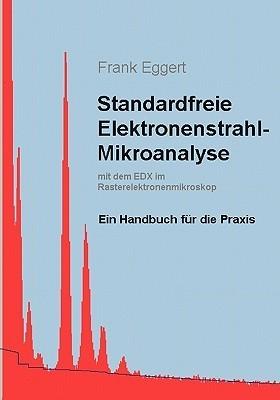 Standardfreie Elektronenstrahl-Mikroanalyse (mit dem EDX im Rasterelektronenmikroskop): Ein Handbuch für die Praxis  by  Frank Eggert