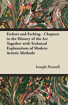 Etchers and Etching - Chapters in the History of the Art Together with Technical Explanations of Modern Artistic Methods  by  Ioseph Pennell