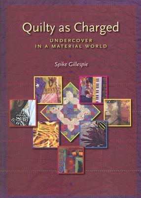 Quilty as Charged: Undercover in a Material World  by  Spike Gillespie