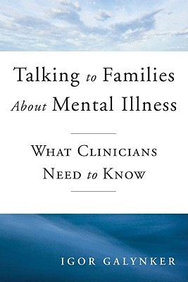 Talking to Families about Mental Illness: What Clinicians Need to Know Igor Galynker