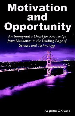 Motivation and Opportunity: An Immigrants Quest for Knowledge from Mindanao to the Leading Edge of Science and Technology  by  Augustus Ouano