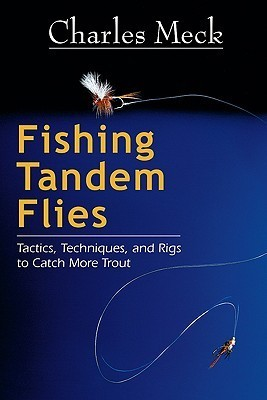 Fishing Tandem Flies: Tactics, Techniques, and Rigs to Catch More Trout  by  Charles Meck