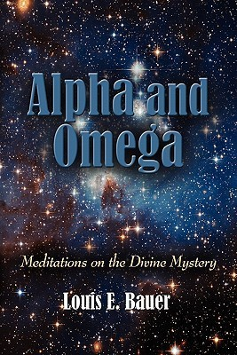 Alpha and Omega: Meditations on the Divine Mystery Louis E. Bauer