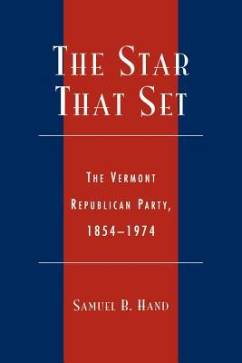 The Star That Set: The Vermont Republican Party, 1854-1974  by  Samuel B. Hand