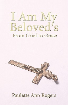 I Am My Beloveds: From Grief to Grace Paulette Rogers