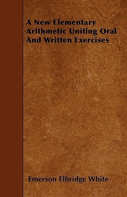 A New Elementary Arithmetic Uniting Oral and Written Exercises Emerson Elbridge White