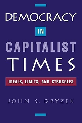 Democracy In Capitalist Times: Ideals, Limits, And Struggles  by  John Dryzek
