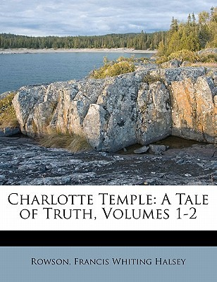 Charlotte Temple: A Tale of Truth, Volumes 1-2 Susanna Rowson