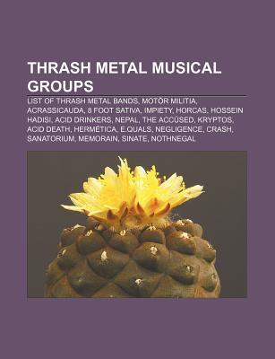 Thrash Metal Musical Groups: List of Thrash Metal Bands, Mot R Militia, Acrassicauda, 8 Foot Sativa, Impiety, Horcas, Hossein Hadisi Source Wikipedia