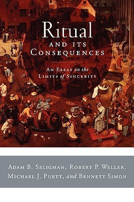 Ritual and Its Consequences: An Essay on the Limits of Sincerity Adam B. Seligman