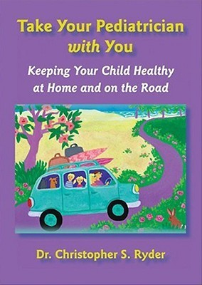 Take Your Pediatrician with You: Keeping Your Child Healthy at Home and on the Road  by  Christopher S. Ryder