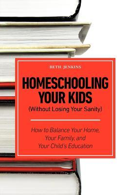 Homeschooling Your Kids (Without Losing Your Sanity) - How to Balance Your Home, Your Family, and Your Childs Education Beth Jenkins