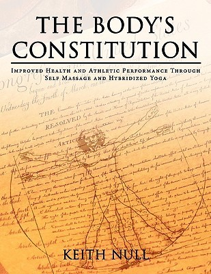The Bodys Constitution: Improved Health And Athletic Performance Through Self Massage And Hybridized Yoga  by  Keith Null