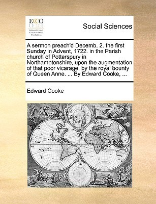 A sermon preachd Decemb. 2. the first Sunday in Advent, 1722. in the Parish church of Potterspury in Northamptonshire, upon the augmentation of that poor vicarage, the royal bounty of Queen Anne. ... By Edward Cooke, ... by Edward Cooke