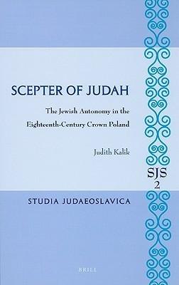 Scepter of Judah: The Jewish Autonomy in the Eighteenth-Century Crown Poland Judith Kalik