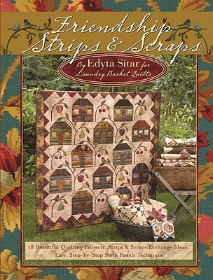 Friendship Strips & Scraps: 18 Beautiful Quilting Projects, Strips & Scraps Exchange Ideas, Easy, Step-By-Step Strip Panels Technique Edyta Sitar