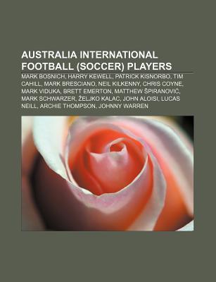 Australia International Football (Soccer) Players: Mark Bosnich, Harry Kewell, Patrick Kisnorbo, Tim Cahill, Mark Bresciano, Neil Kilkenny Books LLC