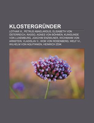 Klostergr Nder: Lothar III., Petrus Abaelardus, Elisabeth Von Sterreich, Rasso, Agnes Von B Hmen, Kunigunde Von Luxemburg, Joachim Enz NOT A BOOK