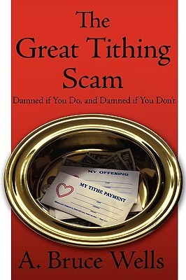 The Great Tithing Scam: Damned If You Do, and Damned If You Dont  by  A. Bruce Wells