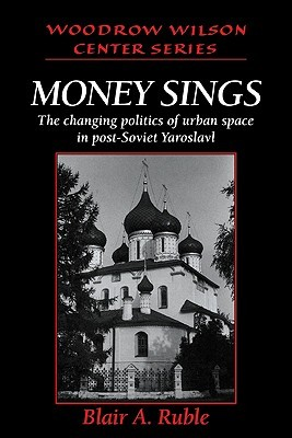 Money Sings: The Changing Politics of Urban Space in Post-Soviet Yaroslavl  by  Blair A. Ruble