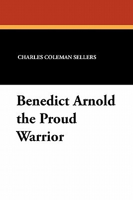 Benedict Arnold the Proud Warrior Charles Coleman Sellers