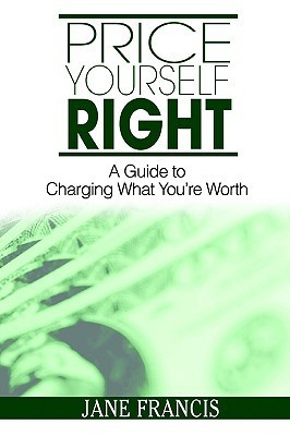 Price Yourself Right: A Guide to Charging What Youre Worth  by  Jane Francis