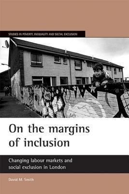 On the margins of inclusion: Changing labour markets and social exclusion in London  by  David M. Smith