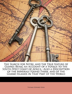 The Search for Nitre, and the True Nature of Guano: Being an Account of a Voyage to the South-West Coast of Africa: Also a Description of the Minerals Thomas Edward Eden Jr.