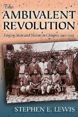 The Ambivalent Revolution: Forging State and Nation in Chiapas, 1910-1945  by  Stephen E. Lewis