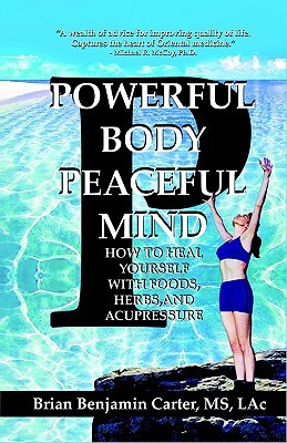 Powerful Body, Peaceful Mind: Healing Yourself with Foods, Herbs, and Acupressure  by  Brian Benjamin Carter