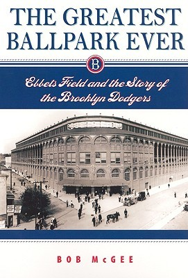 Greatest Ballpark Ever: Ebbets Field and the Story of the Brooklyn Dodgers  by  Bob McGee