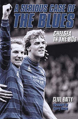 A Serious Case of the Blues: Chelsea in the 80s  by  Clive Batty