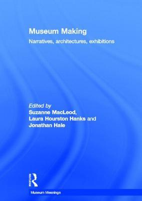 Museum Making: Narratives, Architectures, Exhibitions  by  Suzanne Macleod