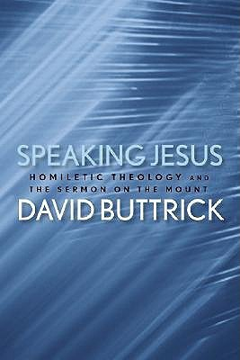 Speaking Jesus: Homiletic Theology and the Sermon on the Mount  by  David G. Buttrick