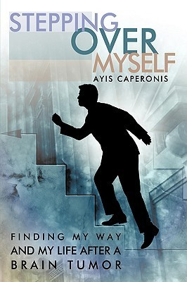 Stepping Over Myself: Finding My Way and My Life After a Brain Tumor Ayis Caperonis