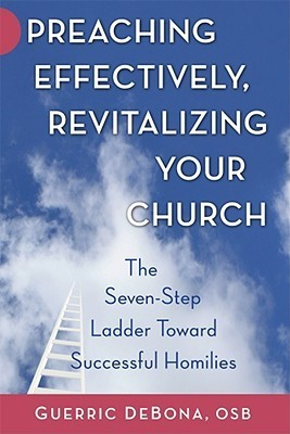 Preaching Effectively, Revitalizing Your Church: The Seven-Step Ladder Toward Successful Homilies  by  Guerric DeBona