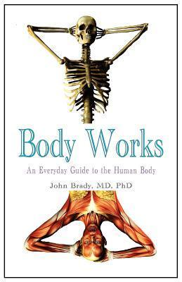 Body Works: An Everyday Guide to the Human Body John Brady